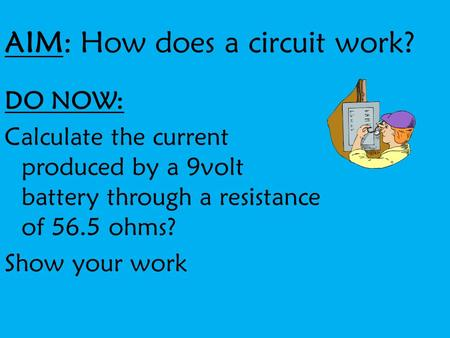 AIM: How does a circuit work? DO NOW: Calculate the current produced by a 9volt battery through a resistance of 56.5 ohms? Show your work.