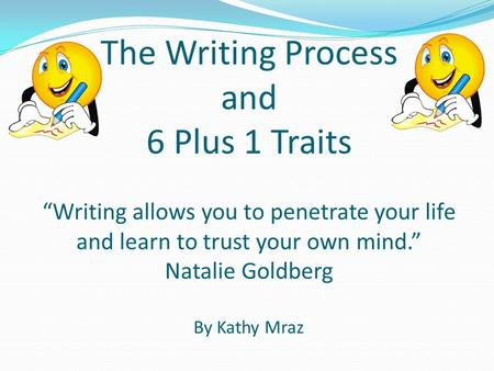 "The Writing Process and 6 Plus 1 Traits ""Writing allows you to penetrate your life and learn to trust your own mind."" Natalie Goldberg By Kathy Mraz."
