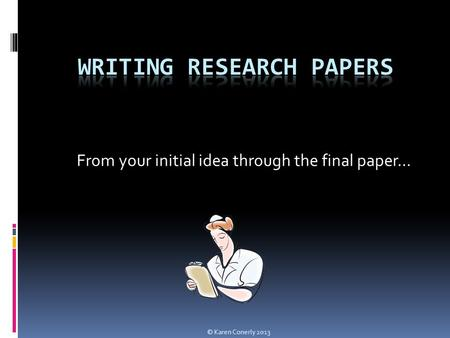 From your initial idea through the final paper… © Karen Conerly 2013.