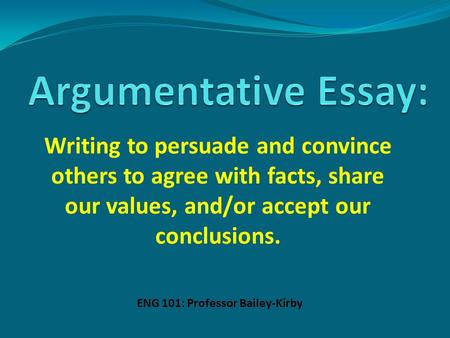 Writing to persuade and convince others to agree with facts, share our values, and/or accept our conclusions. ENG 101: Professor Bailey-Kirby.