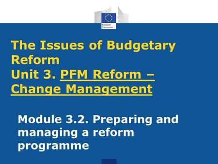 The Issues of Budgetary Reform Unit 3. PFM Reform – Change Management Module 3.2. Preparing and managing a reform programme.