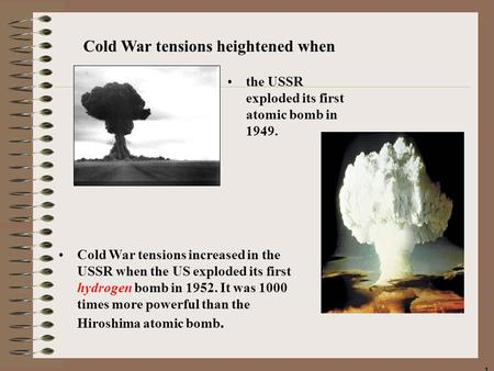 11 the USSR exploded its first atomic bomb in 1949. Cold War tensions increased in the USSR when the US exploded its first hydrogen bomb in 1952. It was.