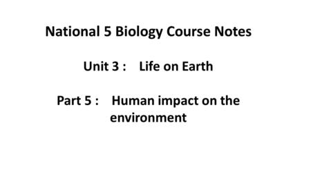 National 5 Biology Course Notes Unit 3 : Life on Earth Part 5 : Human impact on the environment.