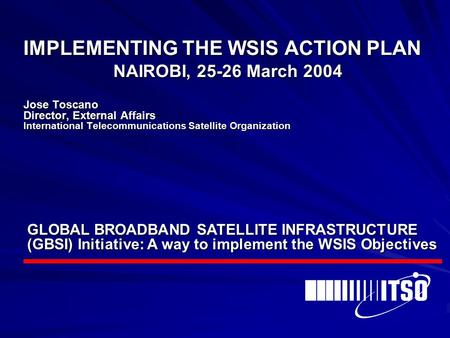 IMPLEMENTING THE WSIS ACTION PLAN NAIROBI, 25-26 March 2004 Jose Toscano Director, External Affairs International Telecommunications Satellite Organization.
