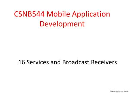 16 Services and Broadcast Receivers CSNB544 Mobile Application Development Thanks to Utexas Austin.