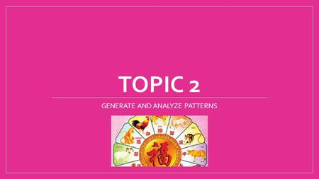 TOPIC 2 GENERATE AND ANALYZE <strong>PATTERNS</strong>. Lesson 1 Lesson 2 Lesson 3 Lesson 4 Lesson 5 Lesson 6.