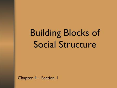 Building Blocks of Social Structure Chapter 4 – Section 1.
