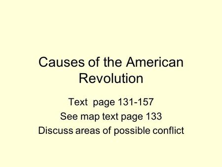 Causes of the American Revolution Text page 131-157 See map text page 133 Discuss areas of possible conflict.
