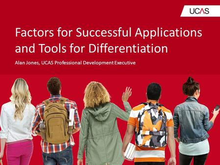 Factors for Successful Applications and Tools for Differentiation Alan Jones, UCAS Professional Development Executive.