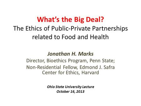 What's the Big Deal? The Ethics of Public-Private Partnerships related to Food and Health Jonathan H. Marks Director, Bioethics Program, Penn State; <strong>Non</strong>-Residential.