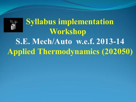 Syllabus implementation Workshop S.E. Mech/Auto w.e.f. 2013-14 Applied Thermodynamics (202050)
