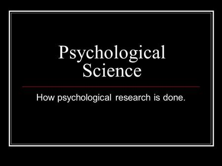 Psychological Science How psychological research is done.