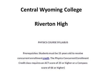 Central Wyoming College Riverton High PHYSICS COURSE SYLLABUS Prerequisites: Students must be 15 years old to receive concurrent enrollment credit. The.