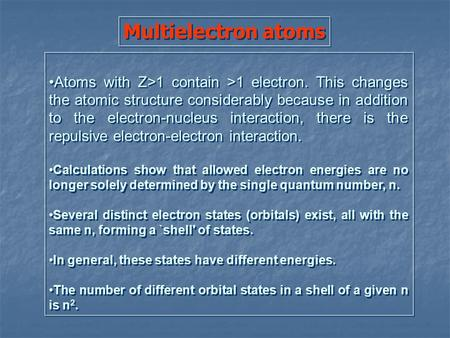 Multielectron atoms Atoms with Z>1 contain >1 electron. This changes the atomic structure considerably because in addition to the electron-nucleus interaction,