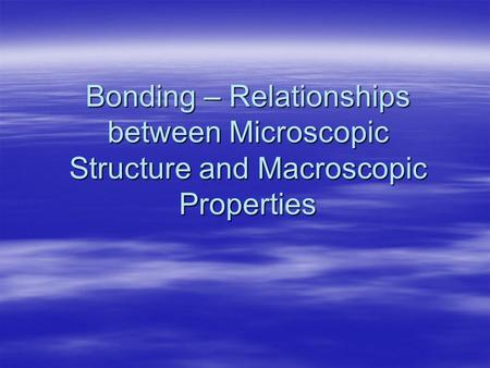 Bonding – Relationships between Microscopic Structure and Macroscopic Properties.