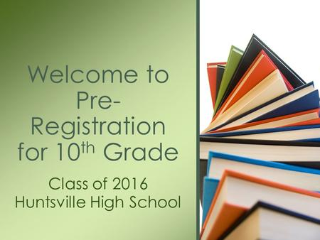Class of 2016 Huntsville High School Welcome to Pre- Registration for 10 th Grade.