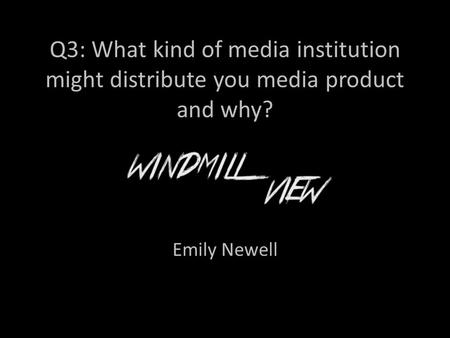 Q3: What kind of media institution might distribute you media product and why? Emily Newell.