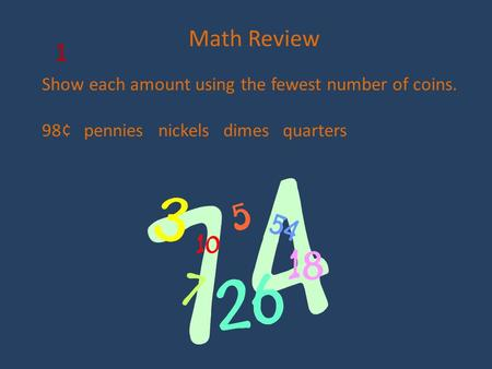 Math Review Show each amount using the fewest number of coins. 98¢ pennies nickels dimes quarters 1.