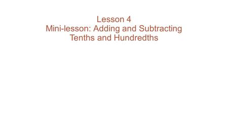Lesson 4 Mini-lesson: Adding and Subtracting Tenths and Hundredths.