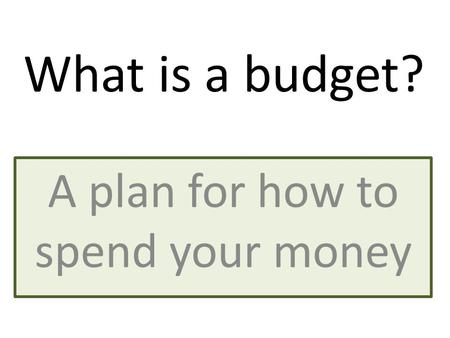 A plan for how to spend your money What is a budget?