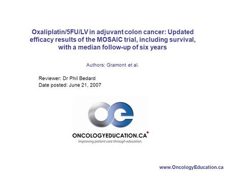 Www.OncologyEducation.ca Oxaliplatin/5FU/LV in adjuvant colon cancer: Updated efficacy results of the MOSAIC trial, including survival, with a median follow-up.