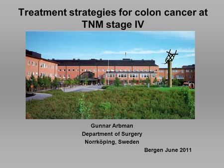 Treatment strategies for colon cancer at TNM stage IV Gunnar Arbman Department of Surgery Norrköping, Sweden Bergen June 2011.