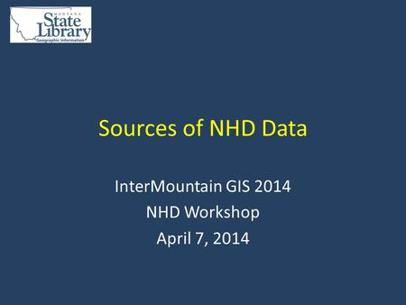Sources of NHD Data InterMountain GIS 2014 NHD Workshop April 7, 2014.