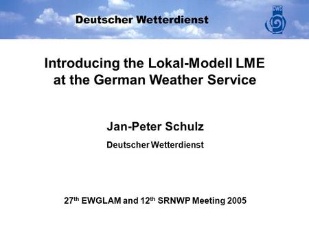 Introducing the Lokal-Modell LME at the German Weather Service Jan-Peter Schulz Deutscher Wetterdienst 27 th EWGLAM and 12 th SRNWP Meeting 2005.