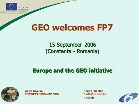 Gilles OLLIERHead of Sector EUROPEAN COMMISSIONEarth Observation DG RTD 15 September 2006 (Constanta - Romania) Europe and the GEO initiative GEO welcomes.