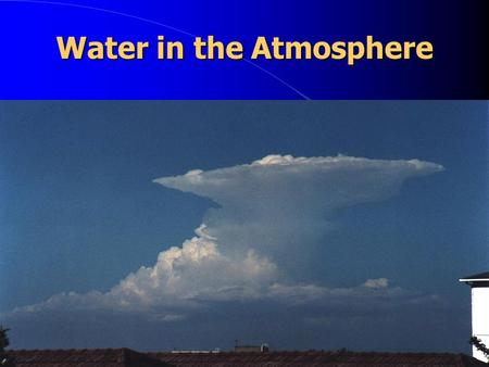 Water in the Atmosphere I. Atmospheric Moisture Water exists on Earth in 3 forms:  Liquid  Solid (ice)  Gas.