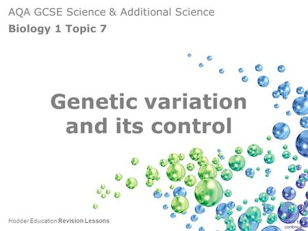 AQA GCSE Science & Additional Science Biology 1 Topic 7 Hodder Education Revision Lessons Genetic variation and its control Click to continue.