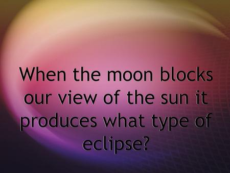 When the moon blocks our view of the sun it produces what type of eclipse?