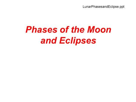 Phases of the Moon and Eclipses LunarPhasesandEclipse.ppt.