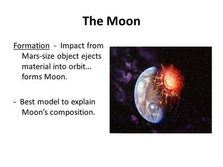 The Moon Formation - Impact from Mars-size object ejects material into orbit… forms Moon. - Best model to explain Moon's composition.