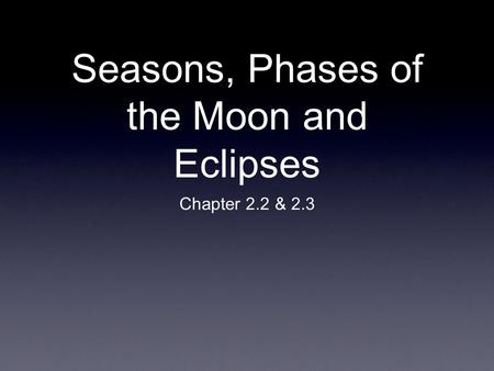 Seasons, Phases of the Moon and Eclipses Chapter 2.2 & 2.3.