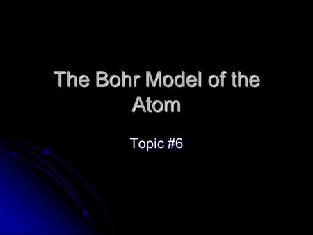 The Bohr Model of the Atom Topic #6. EQ How can you identify an element based on the number of electrons and valence electrons?