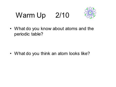 Warm Up 2/10 What do you know about atoms and the periodic table? What do you think an atom looks like?