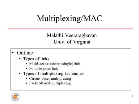 1 Multiplexing/MAC Malathi Veeraraghavan Univ. of Virginia Outline Types of links Multi-access (<strong>shared</strong> single) link Point-to-point link Types of multiplexing.