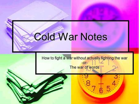 Cold War Notes How to fight a war without actually fighting the war -or- The war of words.