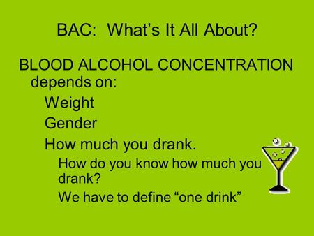 BAC: What's It All About? BLOOD ALCOHOL CONCENTRATION depends on: –Weight –Gender –How much you drank. How do you know how much you drank? We have to define.