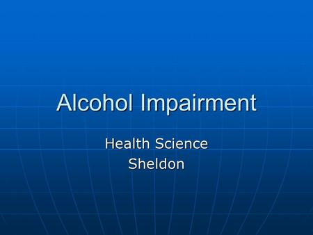 Alcohol Impairment Health Science Sheldon. Vocabulary Intoxication – physical and mental changes from Alcohol Intoxication – physical and mental changes.