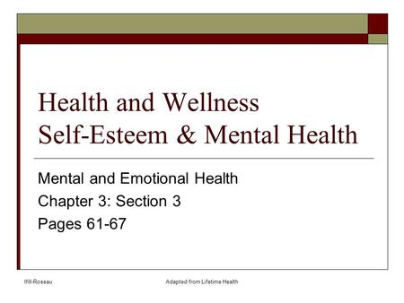 Ifill-RoseauAdapted from Lifetime Health Health and Wellness Self-Esteem & Mental Health Mental and Emotional Health Chapter 3: Section 3 Pages 61-67.