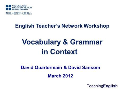 Vocabulary & Grammar in Context English <strong>Teacher</strong>'s Network Workshop David Quartermain & David Sansom March 2012.