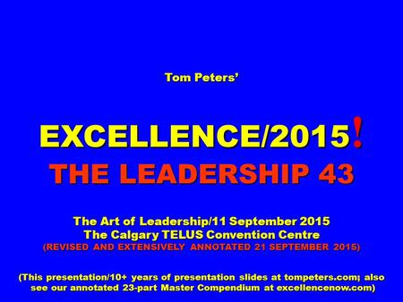 Tom Peters' EXCELLENCE/2015 ! THE LEADERSHIP 43 The Art of Leadership/11 September 2015 The Calgary TELUS Convention Centre (REVISED AND EXTENSIVELY ANNOTATED.