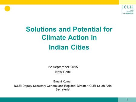 Solutions and Potential for Climate Action in Indian Cities 1 22 September 2015 New <strong>Delhi</strong> Emani Kumar, ICLEI Deputy Secretary General and <strong>Regional</strong> Director-ICLEI.