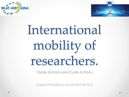 International mobility of researchers. Marie Skłodowska Curie Actions Eugénia Shadlova, Université Paris Sud.