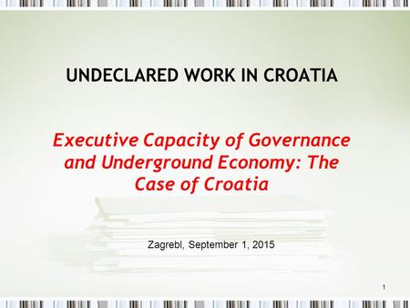 1 UNDECLARED WORK IN CROATIA Executive Capacity of Governance and Underground Economy: The Case of Croatia Zagrebl, September 1, 2015.