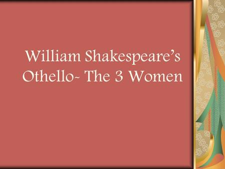 William Shakespeare's Othello- The 3 Women