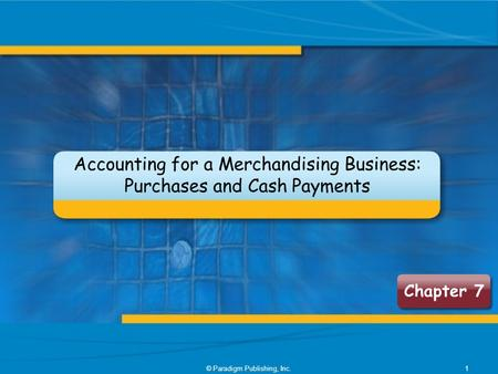 © Paradigm Publishing, Inc.1 Chapter 7 Accounting for a Merchandising Business: Purchases and Cash Payments.