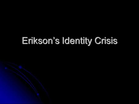 Erikson's Identity Crisis. Erikson Erikson found teens to be the most interesting and intriguing age group to study because of the difficulties faced.